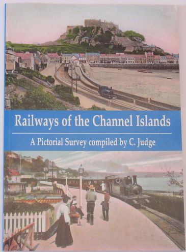 Railways of the Channel Islands - A Pictorial Survey compiled by C. Judge